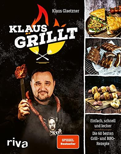 Klaus grillt: Einfach, schnell und lecker. Die 60 besten Grill- und BBQ-Rezepte....