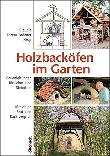 Holzbacköfen im Garten: Bauanleitungen für Lehm- und Steinöfen Mit vielen...